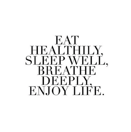 Eat healthily, sleep well, breathe deeply, enjoy life